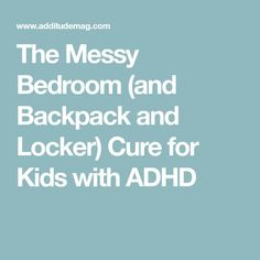 The Messy Bedroom (and Backpack and Locker) Cure for Kids with ADHD