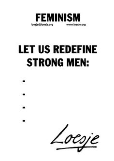 feminism/let us redefine strong men:... #Loesje #quote #poster #streetart #art #poetry #writing #words #creative #international #poem #lyric #photography #freedom #Loesjeinternational