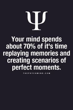 **creating what our minds consider perfect scenarios, perfect doesn't exist, you've never experienced it so there is no way to see it, even if it's only in your head.
