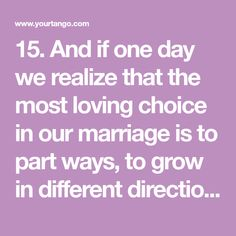 15. And if one day we realize that the most loving choice in our marriage is to part ways, to grow in different directions, with different experiences, I promise to be okay with that.