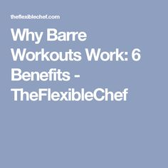 Why Barre Workouts Work: 6 Benefits - TheFlexibleChef