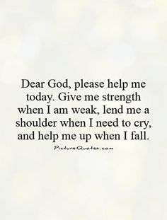 Dear God, please help me today. Give me strength when I am weak, lend me a shoulder when I need to cry, and help me up when I fall. Picture Quotes.