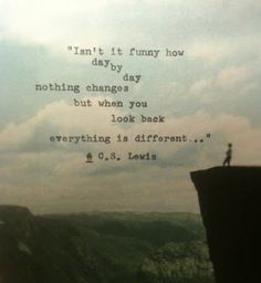 Isn't it funny how day by day nothign changes but when you look back everything is different.