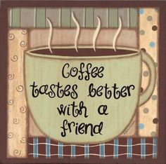 Coffee + A Friend = Good Times
