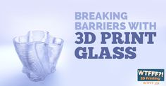 Breaking Barriers with 3D Print Glass