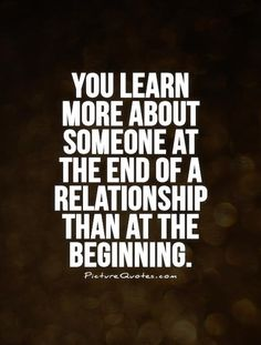 You learn more about someone at the end of a relationship than at the beginning