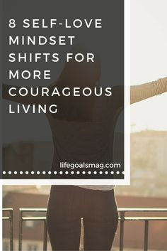 Tips on ways to shift your mindset to gain more courage, bravery, and live life with more self-love.