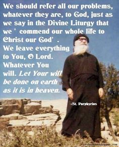 "Porphyrios - Orthodox Christian Quotes ""We Should refer all our problems, whatever they are, to God, just as we say in the Divine Liturgy."" Orthodox and Vegan Catholic Quotes, Religious Quotes, Spiritual Quotes, Spiritual Life, Christian Love, Christian Quotes, Christian Church, Christian Faith, Bible Quotes"