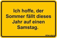 Ich hoffe, der Sommer fällt dieses Jahr auf einen Samstag.  ... gefunden auf https://www.istdaslustig.de/spruch/4943 #lustig #sprüche #fun #spass