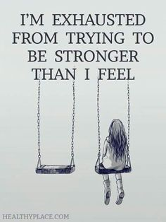 Im exhausted from trying to be stronger than i feel