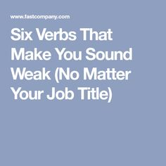 Six Verbs That Make You Sound Weak (No Matter Your Job Title) [Allmoneymakingideas.com / futureproofingjobs.com] future proof careers | increase income | protect wealth | financial freedom | job security | freelance | invest | income streams | make money | money making ideas | dream job | earn money | earn extra money | start a blog | income ideas | income security | Financial literacy | passive income | start a business