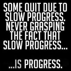Slow Progress Is Still Good Progress. Some quit due to slow progress. Never grasping the fact that slow progress is progress.