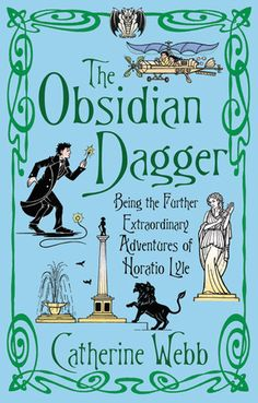Catherine Webb - The Obsidian Dagger: Being the Further Extraordinary Adventures of Horatio Lyle (Horatio Lyle, #2)