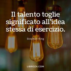 Il talento toglie significato all'idea stessa di esercizio. (Stephen King) - Libroza.com