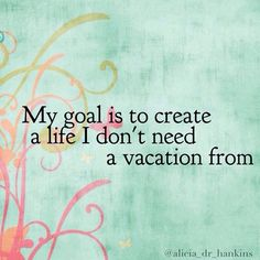 My goal is to create a life I don't need a vacation from…
