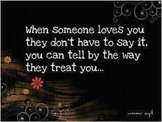 When someone loves you they don't have to say it, you can tell by the way they treat you...