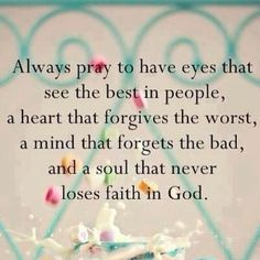 Eyes to see the best, heart to forgive the worst, mind to forget the bad, and soul with faith in God.
