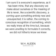 "W.H. Auden - ""I am sure it is everyone�s experience, as it has been mine, that any discovery we..."". inspirational, self-esteem, self-awareness, life-experience, esteem"