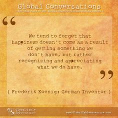 We tend to forget that happiness doesn't come as a result of getting something we don't have, but rather recognizing and appreciating what we do have. - Frederik Koenig, German inventor (Global Table Adventure)