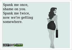 Spank me once, shame on you. Spank me twice, now we're getting somewhere - so TRUE and 100 times a year is great therapy if its not TOO hard! Naughty Quotes, Funny Quotes, Funny Memes, Hilarious, Someecards Funny, Sarcastic Jokes, It's Funny, Flirty Quotes, Flirty Memes