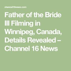 Father of the Bride III Filming in Winnipeg, Canada, Details Revealed – Channel 16 News Father Of The Bride, Channel, Canada, Math, Film, News, Movie, Film Stock, Math Resources