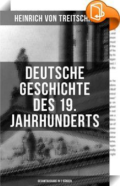 Deutsche Geschichte des 19. Jahrhunderts (Gesamtausgabe in 2 Bänden)    :  Dieses eBook wurde mit einem funktionalen Layout erstellt und sorgfältig formatiert. Die Ausgabe ist mit interaktiven Inhalt und Begleitinformationen versehen, einfach zu navigieren und gut gegliedert. Heinrich Gotthardt von Treitschke (1834-1896) war ein deutscher Historiker, politischer Publizist und Mitglied des Reichstags von 1871 bis 1884, zunächst als nationalliberaler Abgeordneter, seit 1878 ohne Parteizu...