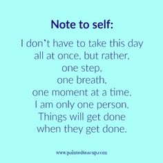 Note to self I don't have to take this day all at once, but rather, one step, one breath, one moment at a time. I am only one person. Things will get done when they get done. 9 Quotes to Read When You Are Feeling Anxious