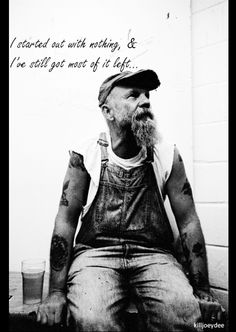 """""""I started out with nothing, & I've still got most of it left..."""" -Seasick Steve"""