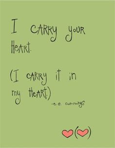 """I Carry Your Heart"" E. E. Cummings - one of my other favorite quotes of all time but it might be too long for a tattoo"