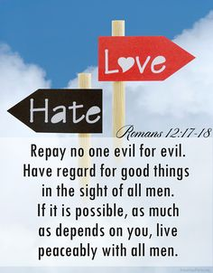 Recompense to no man evil for evil. Provide things honest in the sight of all men. If it be possible, as much as lieth in you, live peaceably with all men.  (Romans 12:17-18)
