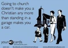 Going to church doesn't make you a Christian any more than standing in a garage makes you a car.  Word.