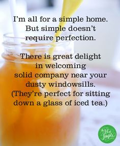 I'm all for a simple home. But simple doesn't  require perfection. There is great delight  in welcoming  solid company near your dusty windowsills. They're perfect for sitting down a glass of iced tea. -Tsh Oxenreider