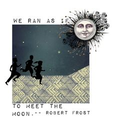 "To Meet the Moon. Quote is taken from Robert Frost's poem ""Going for Water."""
