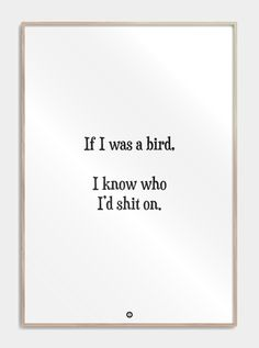 "Plakater med tekst - If I was a bird.dk Plakater med tekst til din bolig. I know who I'd shit on"" den lille haderiske tanke man aldrig ville sige Se flere sjove plakater! Bird Quotes, Me Quotes, Motivational Quotes, Funny Quotes, Mood Tumblr, Savage Quotes, Different Quotes, Pep Talks, Funny Wallpapers"
