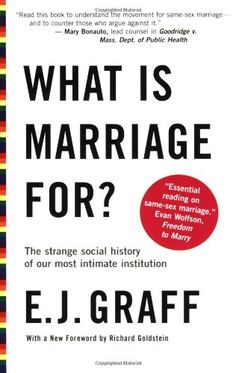 What Is Marriage For?: The Strange Social History of Our Most Intimate Institution by E.J. Graff. The bible of the same-sex marriage movement.