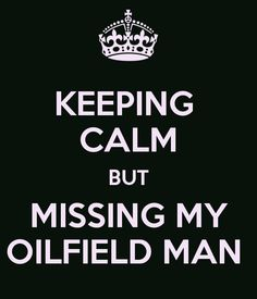 KEEPING  CALM BUT MISSING MY OILFIELD MAN