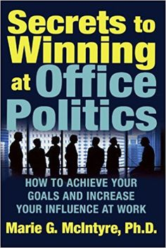Secrets to Winning at Office Politics: How to Achieve Your Goals and Increase Your Influence at Work: Marie G. McIntyre: 2015312332181: Amazon.com: Books