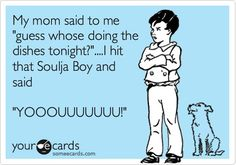 Mom asked me who was going to wash the dishes. I hit that soulja boy and said you! Lazy Laziness