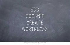 GOD DOESN'T CREATE WORTHLESS