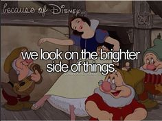 "Because of Disney, we look on the brighter side of things. (""Snow White & The Seven Dwarfs"")"