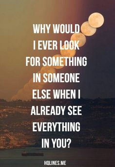 Why would I I ever look for something in someone else when I already see everything in you! <3