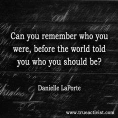 """""""Can you remember who you were, before the world told you who you should be? -Danielle La Porte"""