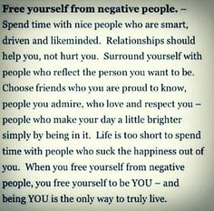 """""""Free yourself from negative people - Spend time with nice people who are smart, driven & like-minded.  Relationships should help you, not hurt you.  Surround yourself with people who reflect the person you want to be..."""""""