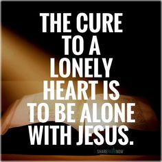 God and Jesus Christ:The cure to a lonely heart is to be alone with jesus.
