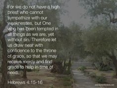 For we do not have a high priest who cannot sympathize with our weaknesses, but One who has been tempted in all things as we are, yet without sin.  Therefore let us draw near with confidence to the throne of grace, so that we may receive mercy and find grace to help in time of need. ~Hebrews 4:15-16