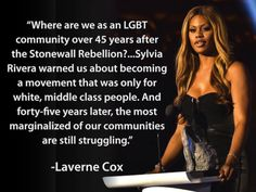 """""""Where are we as an LGBT community over 45 years after the Stonewall Rebellion?...Sylvia Rivera warned us about becoming a movement that was only for white, middle class people. And forty-five years later, the most marginalized of our communities are still struggling.""""  ~ Laverne Cox  [follow this link to find a short video and analysis featuring RuPaul with an explanation of how power works: http://www.thesociologicalcinema.com/videos/rupaul-explains-how-power-works]"""