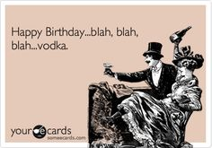 Free, Birthday Ecard:  Happy Birthday...blah, blah, blah...vodka.