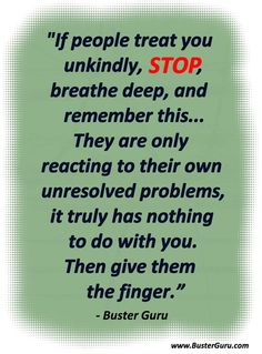 If people treat you unkindly, STOP, breathe deep, and remember this... They are only reacting to their own unresolved problems, it tryly has nothing to do with you. Then give them the finger.