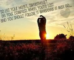 So let your heart, sweetheart be your compass when you're lost and you should follow it wherever it may go | Inspirational Quotes