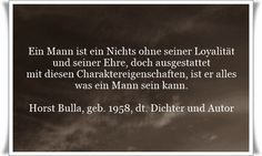 Ein Mann ist ein Nichts ohne seiner Loyalität und seiner Ehre, doch ausgestattet mit diesen Charaktereigenschaften, ist er alles was ein Mann sein kann - Zitat von Horst Bulla, dt. Freidenker, Dichter & Autor. - Zitate - Zitat - Quotes - deutsch